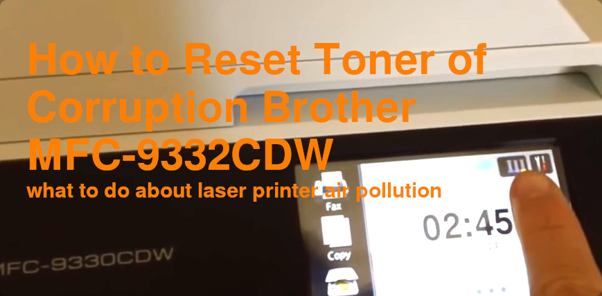 How to Reset Toner of Corruption Brother MFC-9332CDW – what to do about laser printer air pollution and healthcare concerns